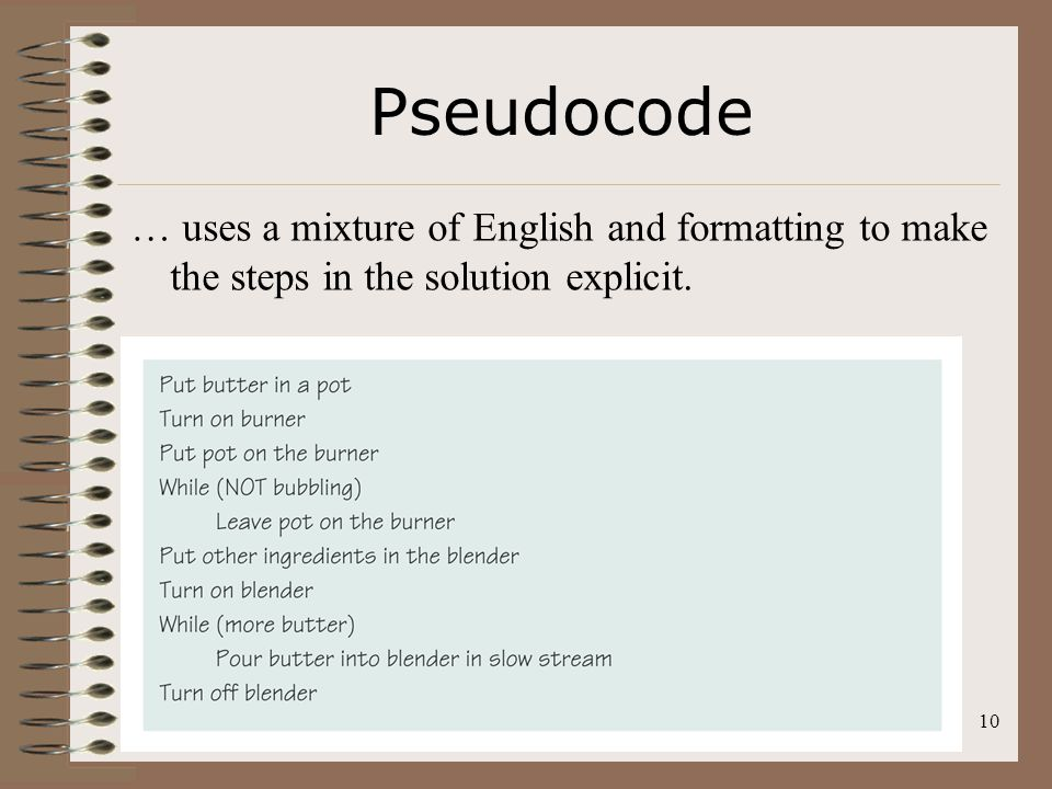 Pseudocode … uses a mixture of English and formatting to make the steps in the solution explicit.