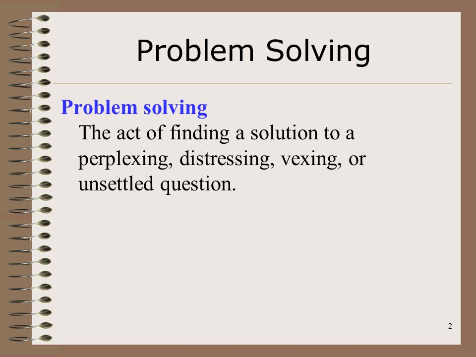 Problem Solving Problem solving The act of finding a solution to a perplexing, distressing, vexing, or unsettled question.