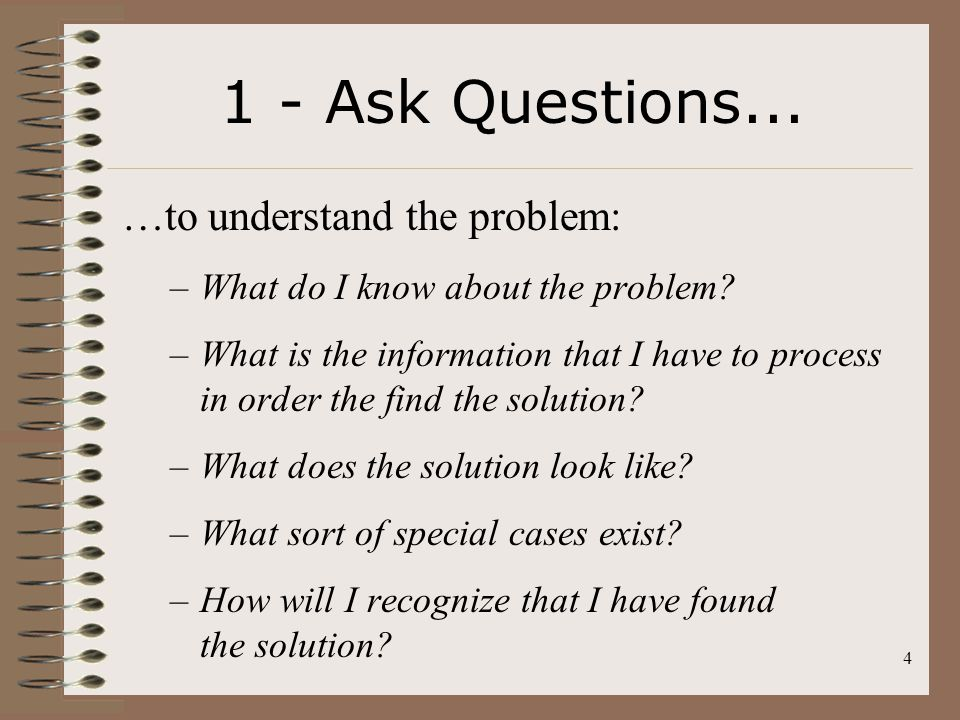 1 - Ask Questions... …to understand the problem: