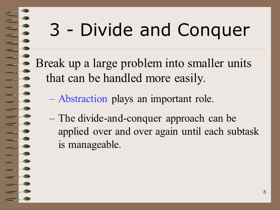3 - Divide and Conquer Break up a large problem into smaller units that can be handled more easily.