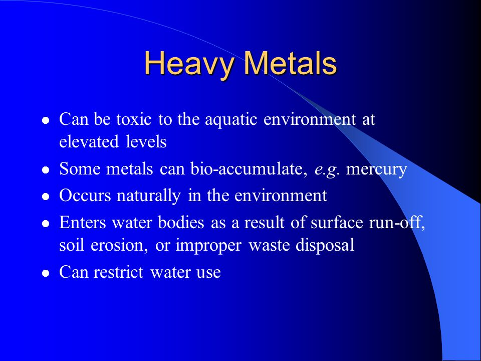 Heavy Metals Can be toxic to the aquatic environment at elevated levels. Some metals can bio-accumulate, e.g. mercury.