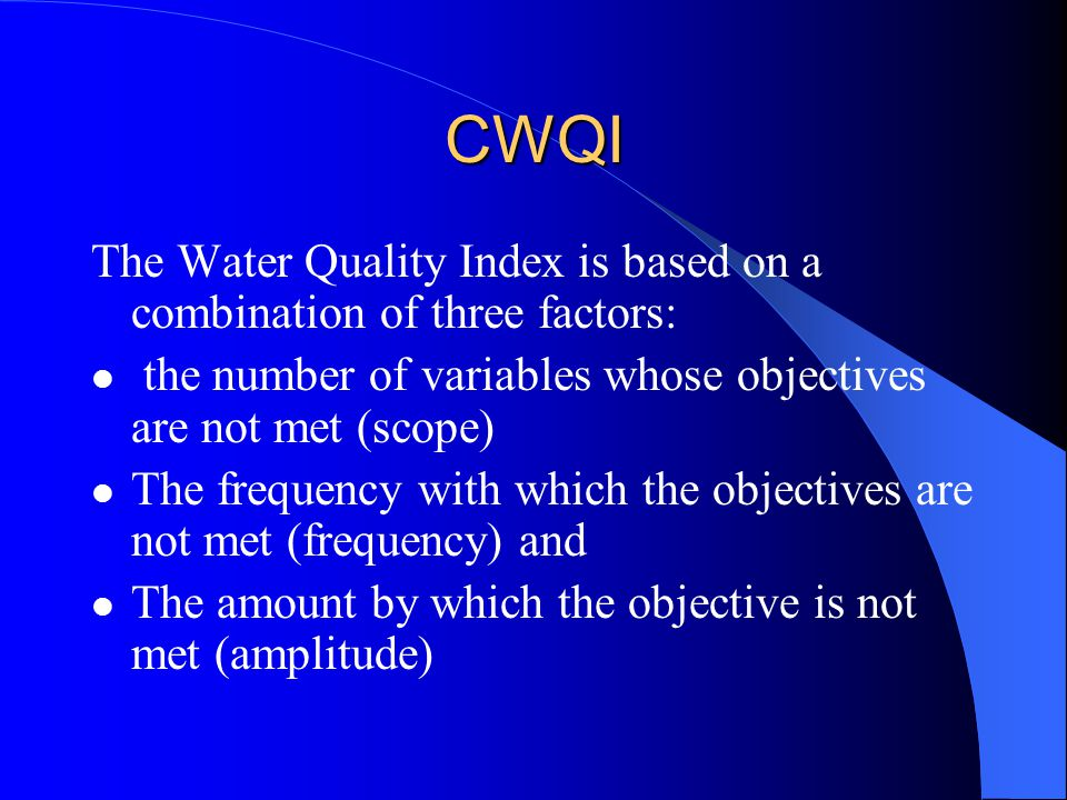 CWQI The Water Quality Index is based on a combination of three factors: the number of variables whose objectives are not met (scope)