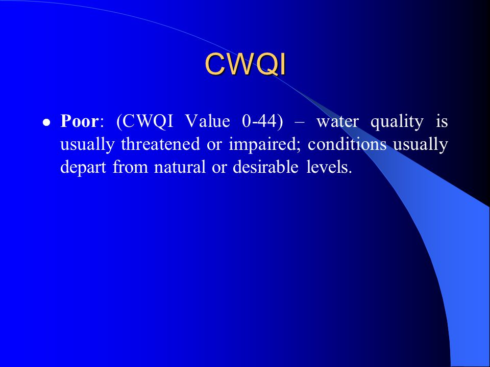 CWQI Poor: (CWQI Value 0-44) – water quality is usually threatened or impaired; conditions usually depart from natural or desirable levels.