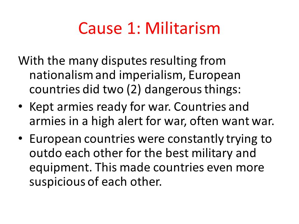 Cause 1: Militarism With the many disputes resulting from nationalism and imperialism, European countries did two (2) dangerous things: