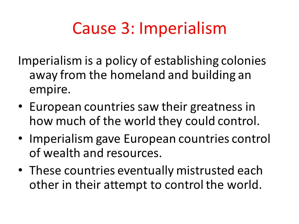 Cause 3: Imperialism Imperialism is a policy of establishing colonies away from the homeland and building an empire.