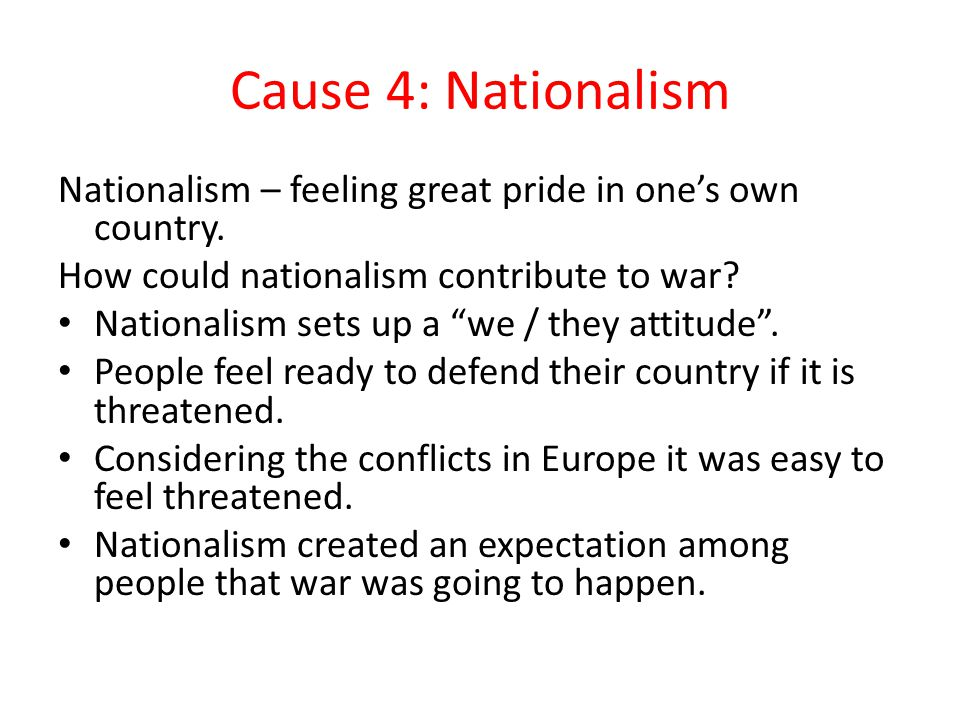 Cause 4: Nationalism Nationalism – feeling great pride in one's own country. How could nationalism contribute to war