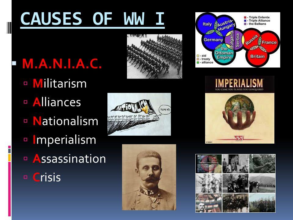 CAUSES OF WW I M.A.N.I.A.C. Militarism Alliances Nationalism