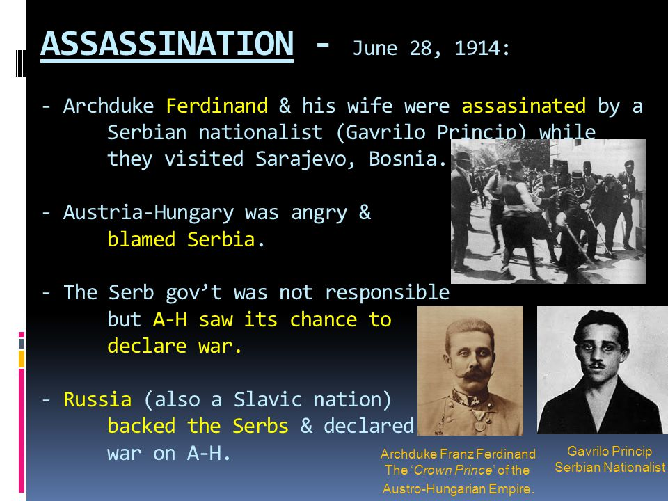 ASSASSINATION - June 28, 1914: - Archduke Ferdinand & his wife were assasinated by a Serbian nationalist (Gavrilo Princip) while they visited Sarajevo, Bosnia. - Austria-Hungary was angry & blamed Serbia. - The Serb gov't was not responsible but A-H saw its chance to declare war. - Russia (also a Slavic nation) backed the Serbs & declared war on A-H.