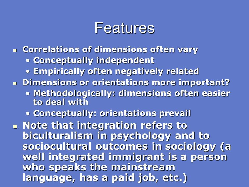 Features Correlations of dimensions often vary. Conceptually independent. Empirically often negatively related.
