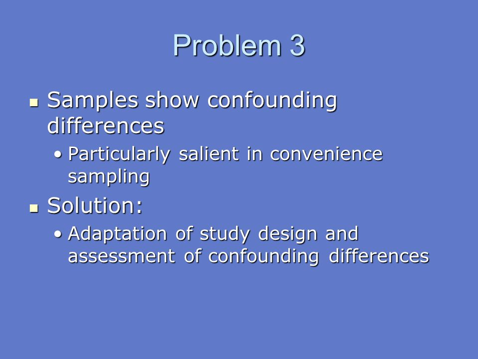 Problem 3 Samples show confounding differences Solution: