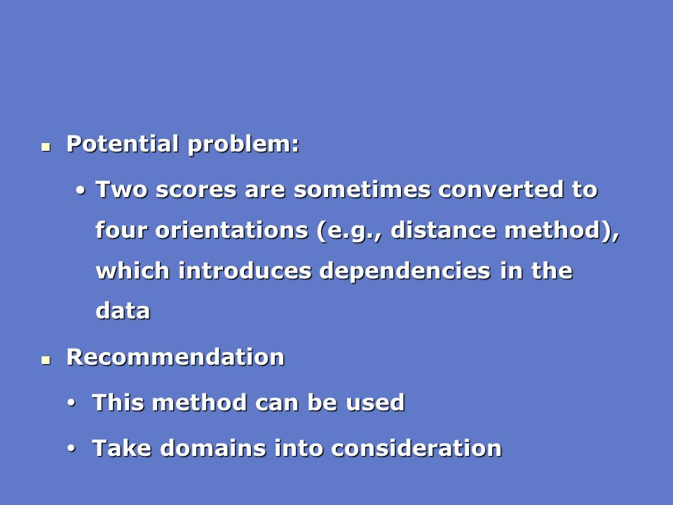 Potential problem: Two scores are sometimes converted to four orientations (e.g., distance method), which introduces dependencies in the data.