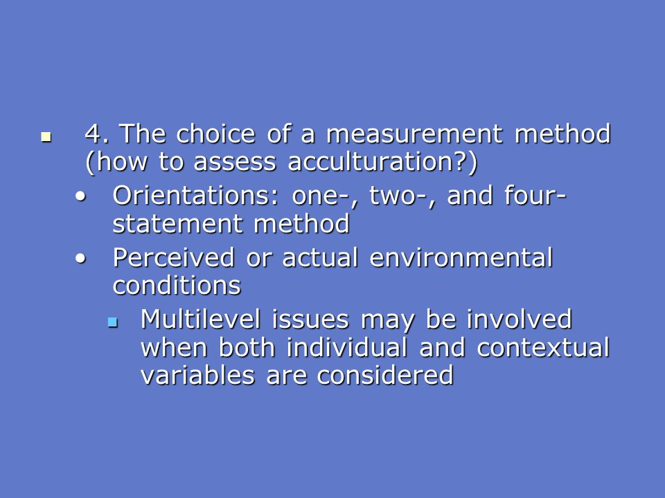 4. The choice of a measurement method (how to assess acculturation )