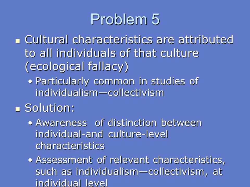 Problem 5 Cultural characteristics are attributed to all individuals of that culture (ecological fallacy)