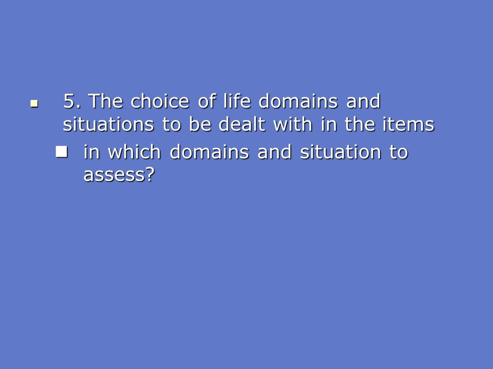 5. The choice of life domains and situations to be dealt with in the items
