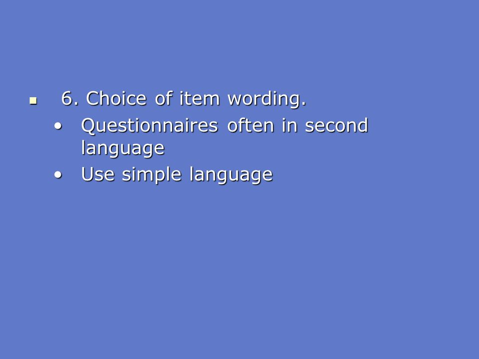 6. Choice of item wording. Questionnaires often in second language Use simple language