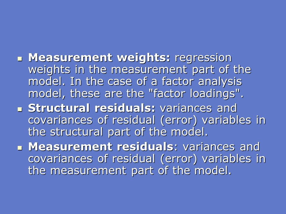 Measurement weights: regression weights in the measurement part of the model. In the case of a factor analysis model, these are the factor loadings .