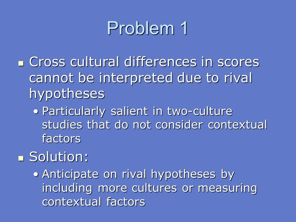 Problem 1 Cross cultural differences in scores cannot be interpreted due to rival hypotheses.