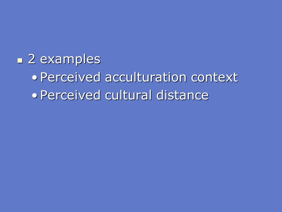 2 examples Perceived acculturation context Perceived cultural distance