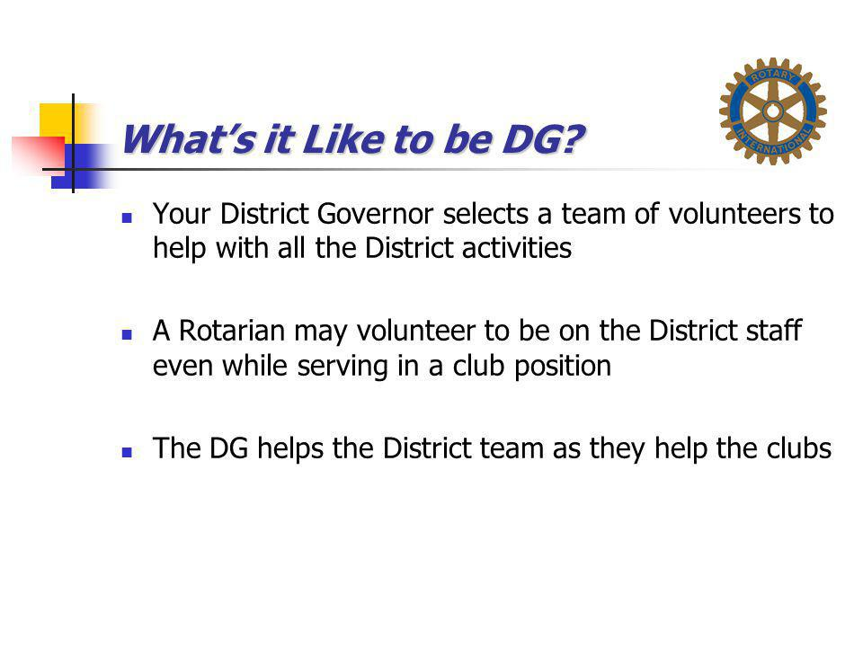 What's it Like to be DG Your District Governor selects a team of volunteers to help with all the District activities.