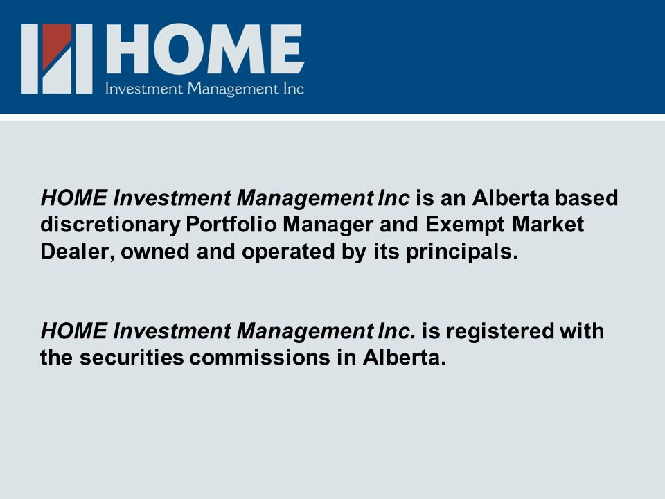 HOME Investment Management Inc is an Alberta based discretionary Portfolio Manager and Exempt Market Dealer, owned and operated by its principals.