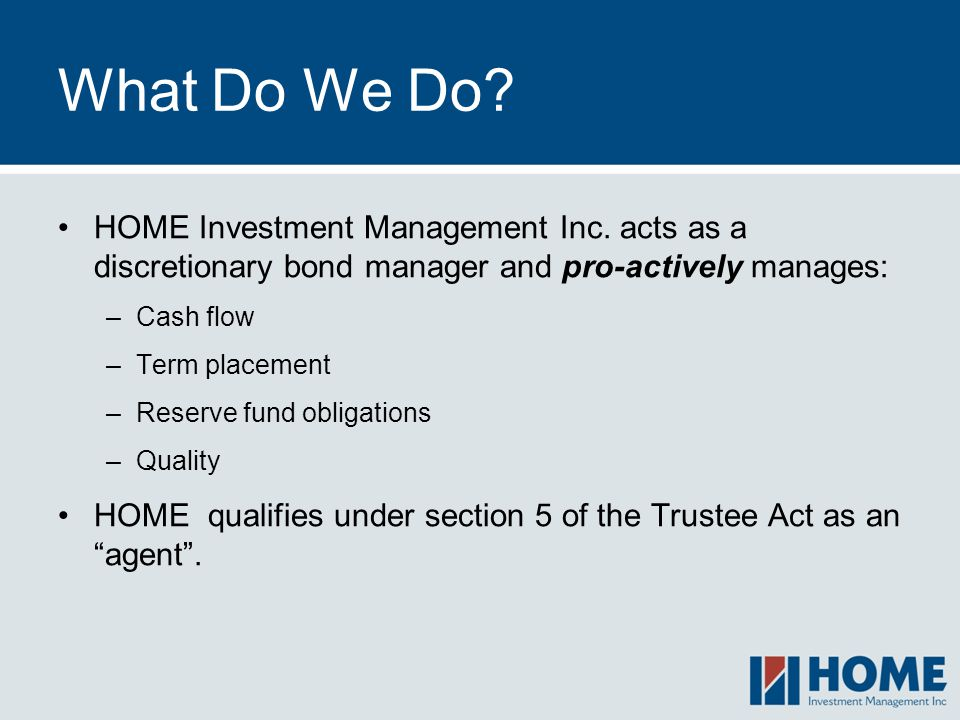 What Do We Do HOME Investment Management Inc. acts as a discretionary bond manager and pro-actively manages:
