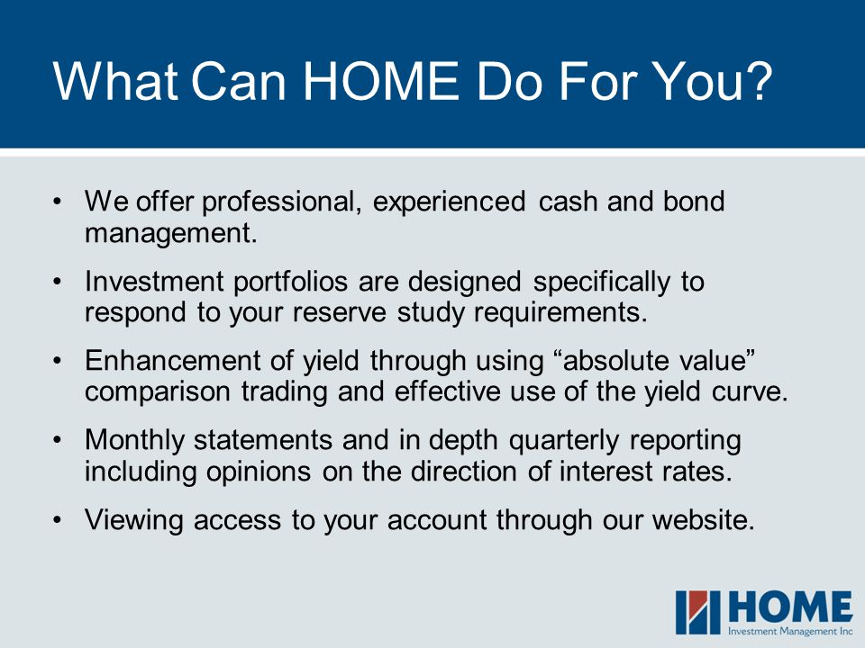What Can HOME Do For You We offer professional, experienced cash and bond management.