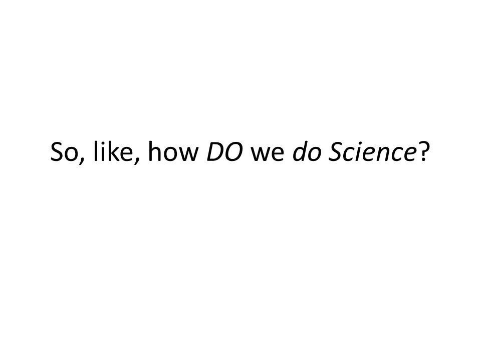 So, like, how DO we do Science