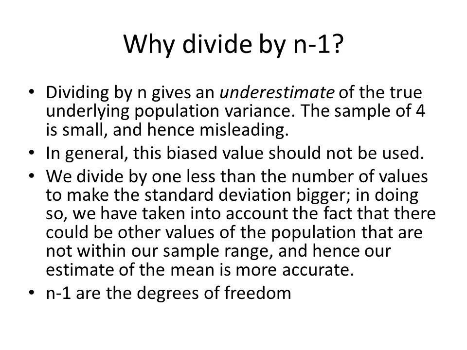 Why divide by n-1 Dividing by n gives an underestimate of the true underlying population variance. The sample of 4 is small, and hence misleading.