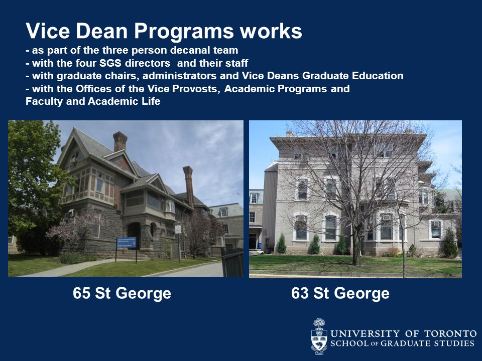 Vice Dean Programs works - as part of the three person decanal team - with the four SGS directors and their staff - with graduate chairs, administrators and Vice Deans Graduate Education - with the Offices of the Vice Provosts, Academic Programs and Faculty and Academic Life