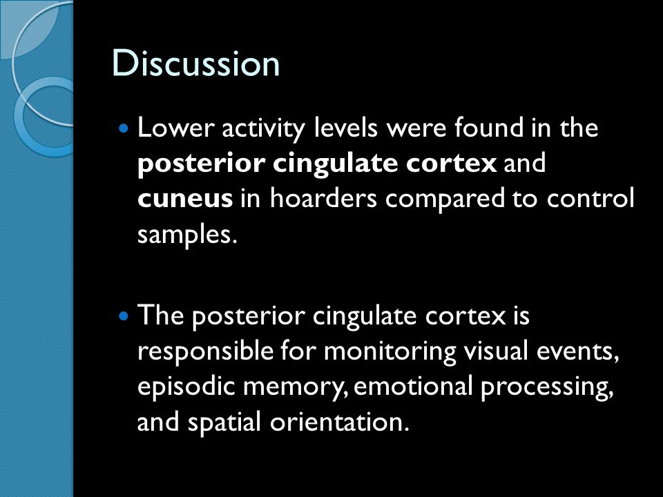 Discussion Lower activity levels were found in the posterior cingulate cortex and cuneus in hoarders compared to control samples.
