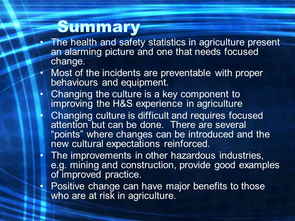 Summary The health and safety statistics in agriculture present an alarming picture and one that needs focused change.
