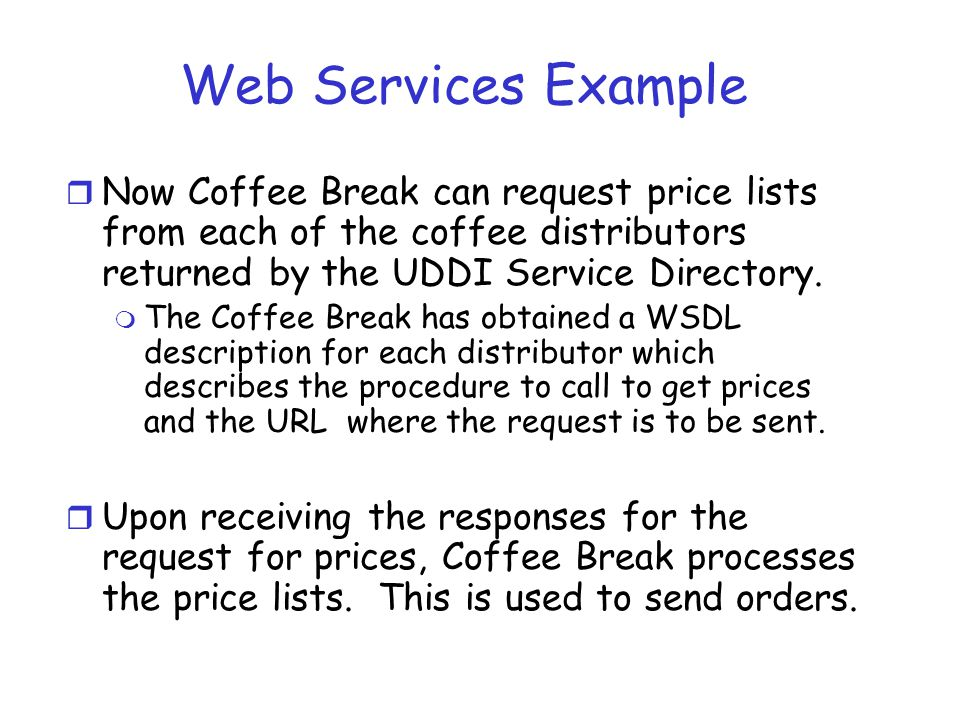 Web Services Example Now Coffee Break can request price lists from each of the coffee distributors returned by the UDDI Service Directory.