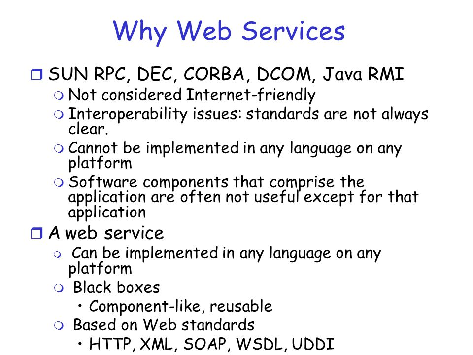 Why Web Services SUN RPC, DEC, CORBA, DCOM, Java RMI A web service