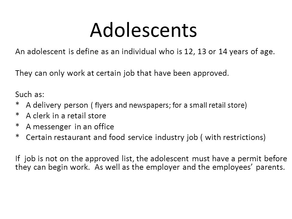 Adolescents An adolescent is define as an individual who is 12, 13 or 14 years of age. They can only work at certain job that have been approved.