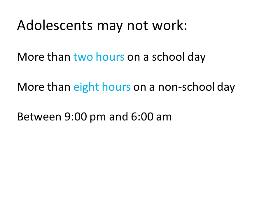 Adolescents may not work: More than two hours on a school day More than eight hours on a non-school day Between 9:00 pm and 6:00 am