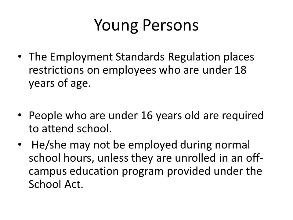 Young Persons The Employment Standards Regulation places restrictions on employees who are under 18 years of age.