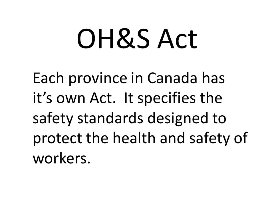 OH&S Act Each province in Canada has it's own Act.