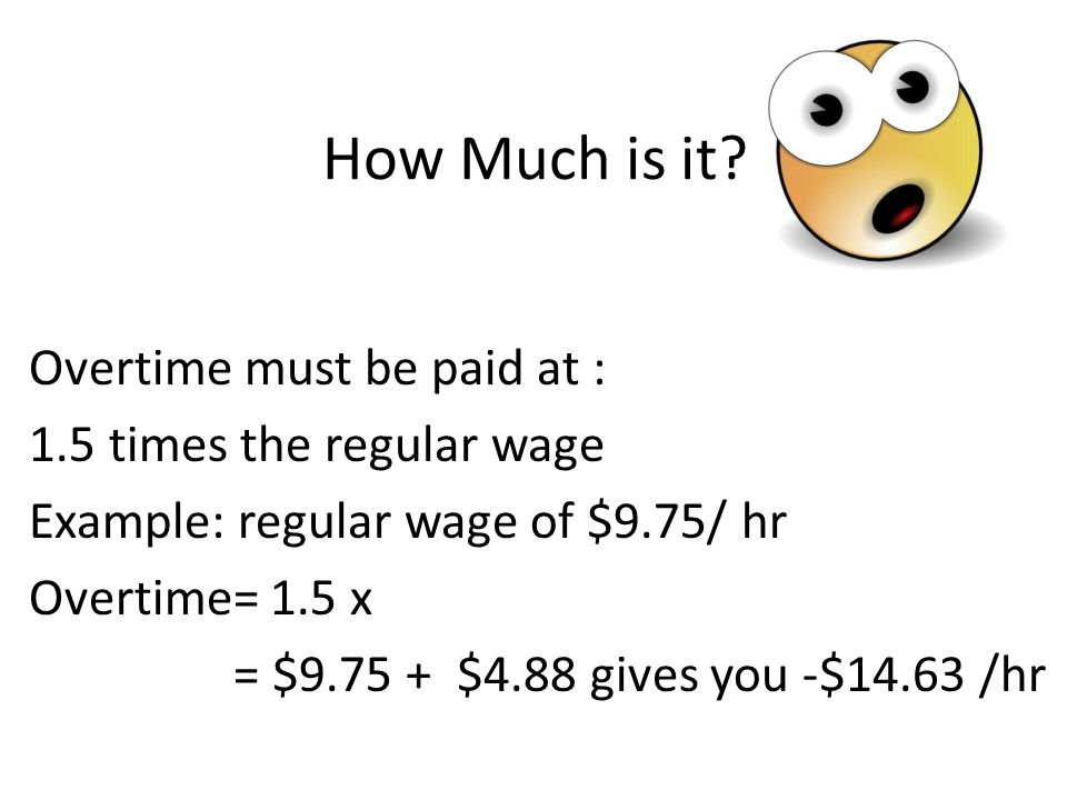 How Much is it Overtime must be paid at : 1.5 times the regular wage