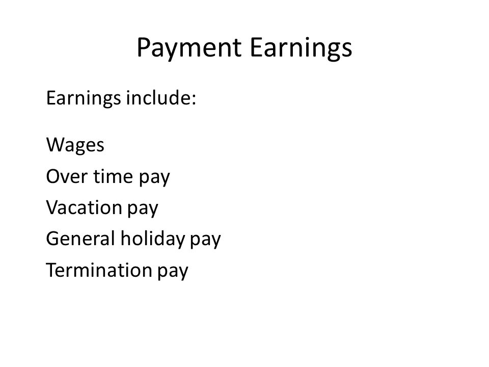 Payment Earnings Earnings include: Wages Over time pay Vacation pay
