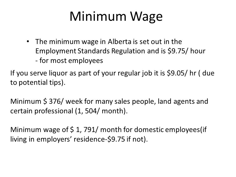 Minimum Wage The minimum wage in Alberta is set out in the Employment Standards Regulation and is $9.75/ hour - for most employees.