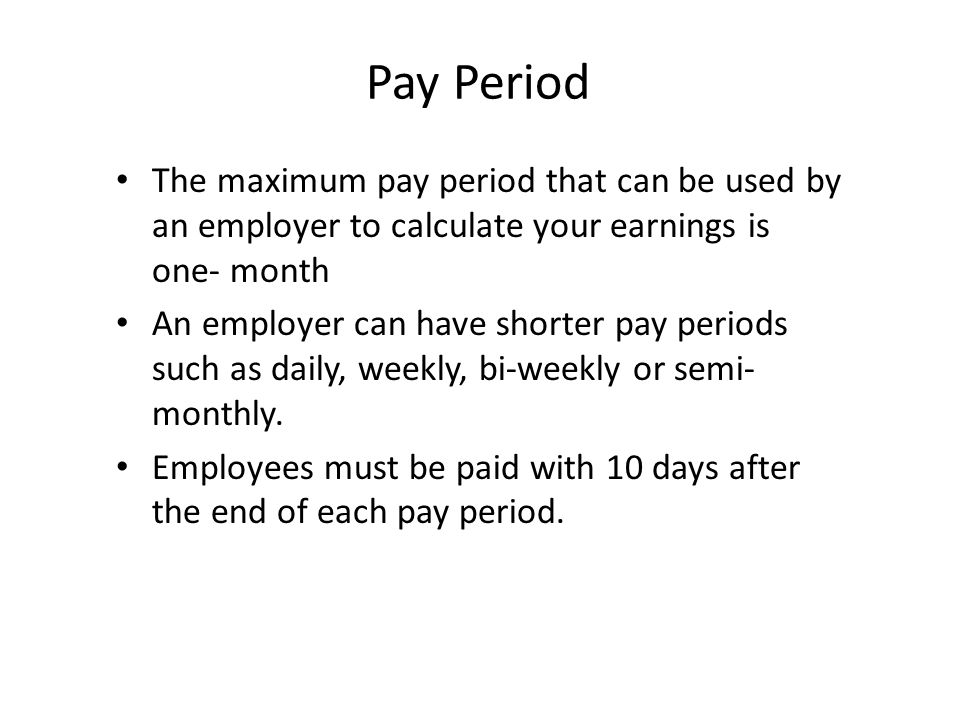 Pay Period The maximum pay period that can be used by an employer to calculate your earnings is one- month.