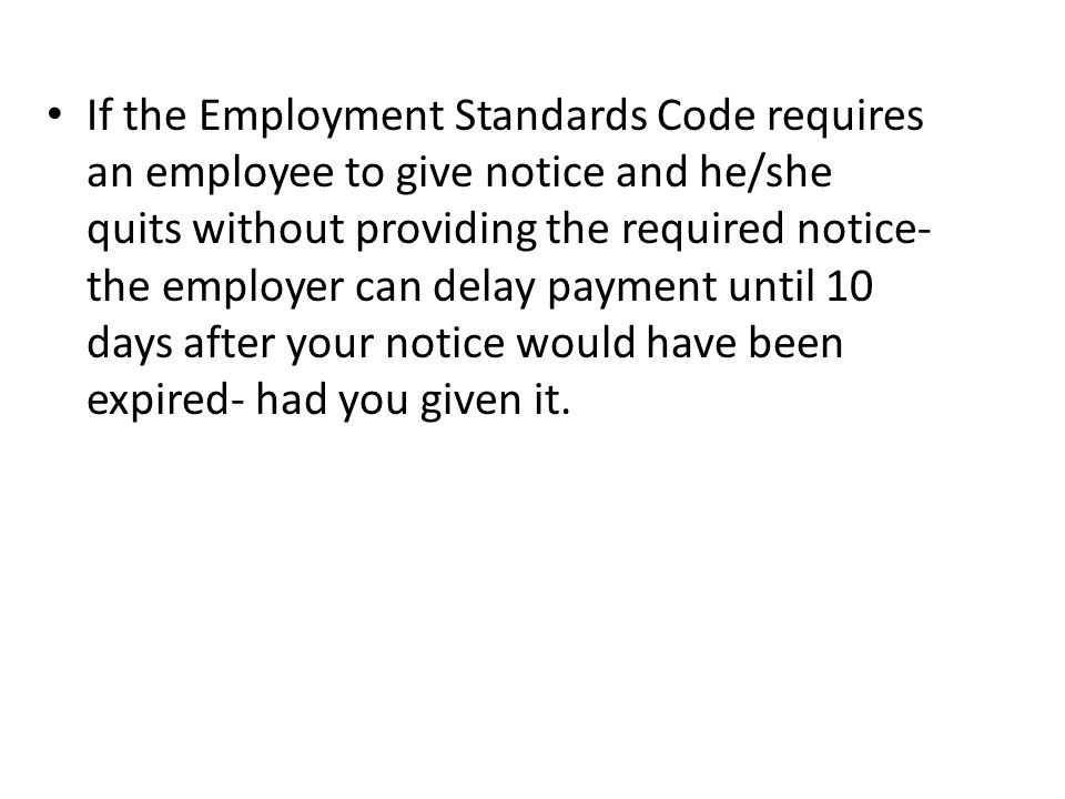 If the Employment Standards Code requires an employee to give notice and he/she quits without providing the required notice- the employer can delay payment until 10 days after your notice would have been expired- had you given it.