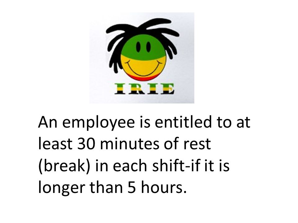 An employee is entitled to at least 30 minutes of rest (break) in each shift-if it is longer than 5 hours.