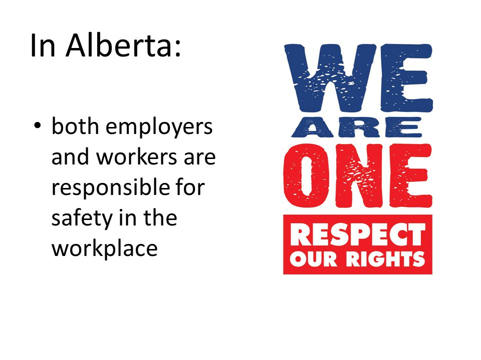 In Alberta: both employers and workers are responsible for safety in the workplace