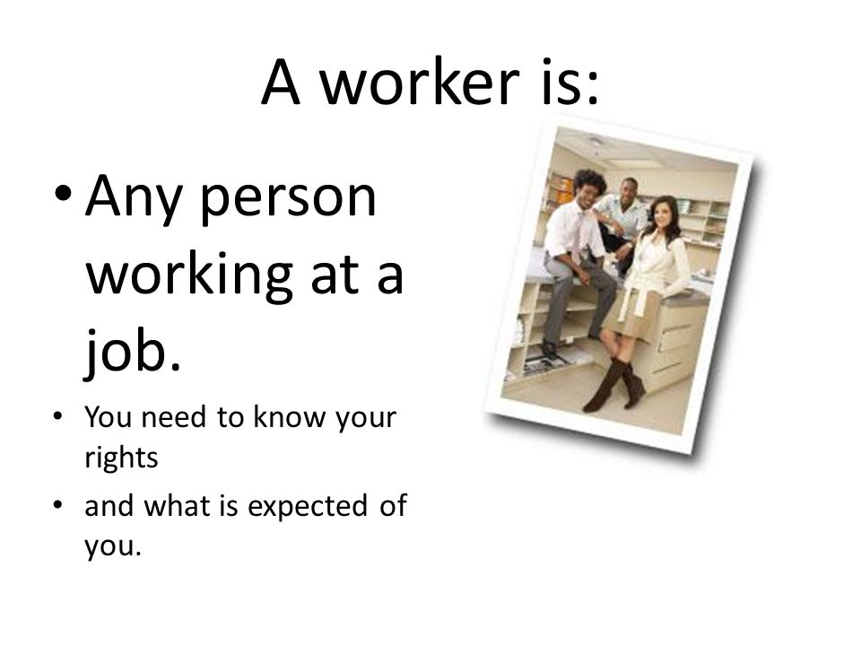 A worker is: Any person working at a job. You need to know your rights