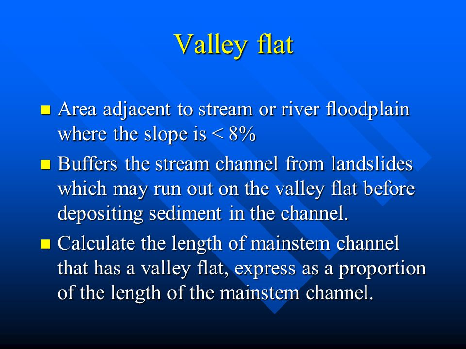 Valley flat Area adjacent to stream or river floodplain where the slope is < 8%