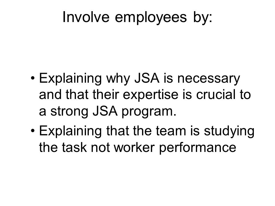 Involve employees by: Explaining why JSA is necessary and that their expertise is crucial to a strong JSA program.
