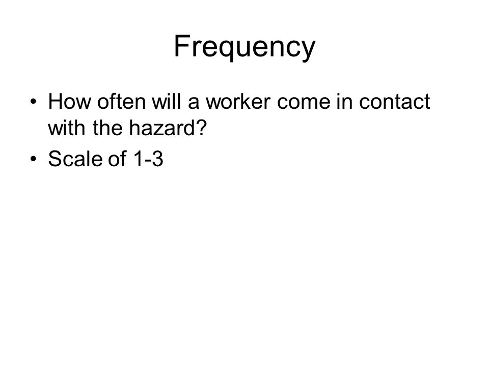 Frequency How often will a worker come in contact with the hazard