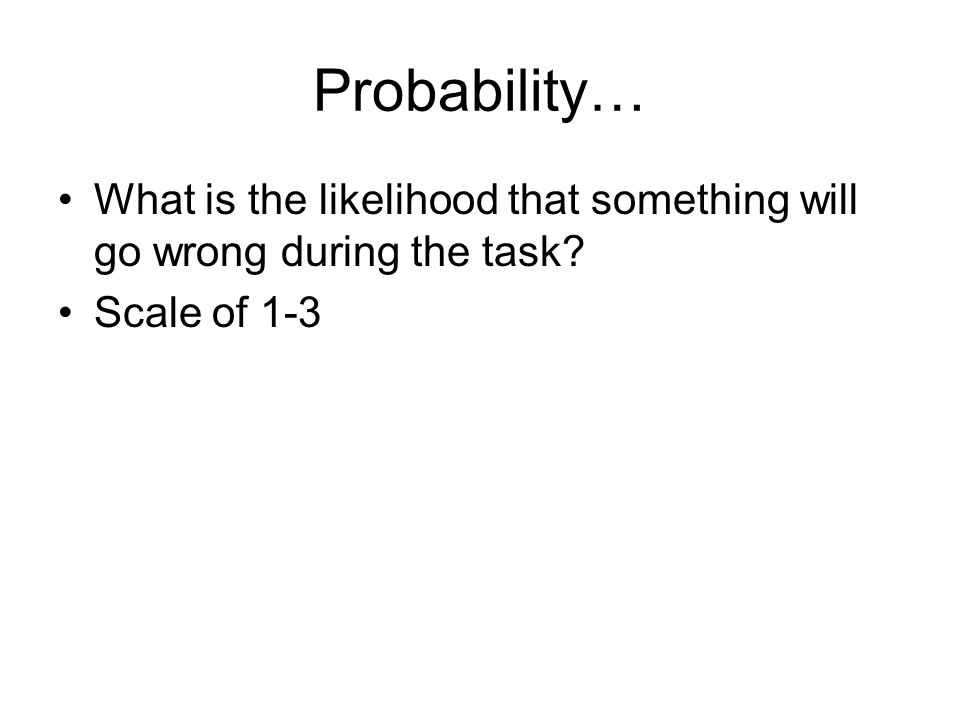 Probability… What is the likelihood that something will go wrong during the task Scale of 1-3.