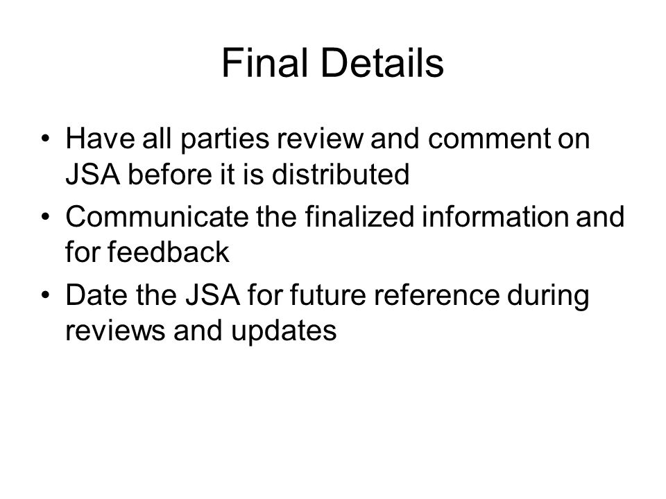 Final Details Have all parties review and comment on JSA before it is distributed. Communicate the finalized information and for feedback.